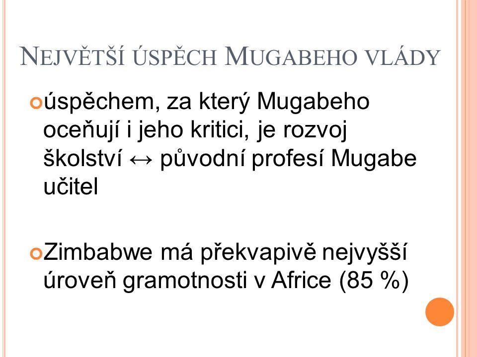N EJVĚTŠÍ ÚSPĚCH M UGABEHO VLÁDY úspěchem, za který Mugabeho oceňují i jeho kritici, je rozvoj školství ↔ původní profesí Mugabe učitel Zimbabwe má překvapivě nejvyšší úroveň gramotnosti v Africe (85 %)