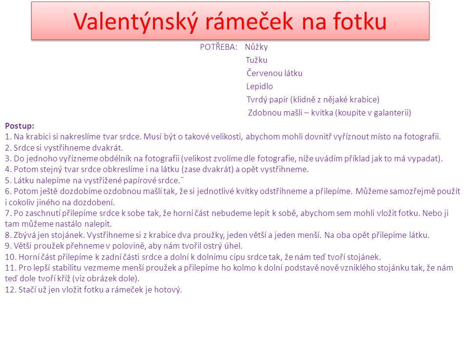 Valentýnský rámeček na fotku POTŘEBA: Nůžky Tužku Červenou látku Lepidlo Tvrdý papír (klidně z nějaké krabice) Zdobnou mašli – kvítka (koupíte v galan