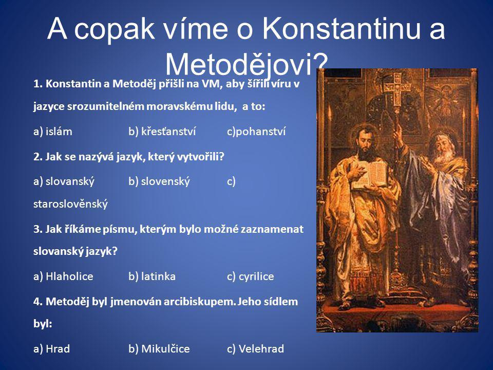 A copak víme o Konstantinu a Metodějovi? 1. Konstantin a Metoděj přišli na VM, aby šířili víru v jazyce srozumitelném moravskému lidu, a to: a) islámb