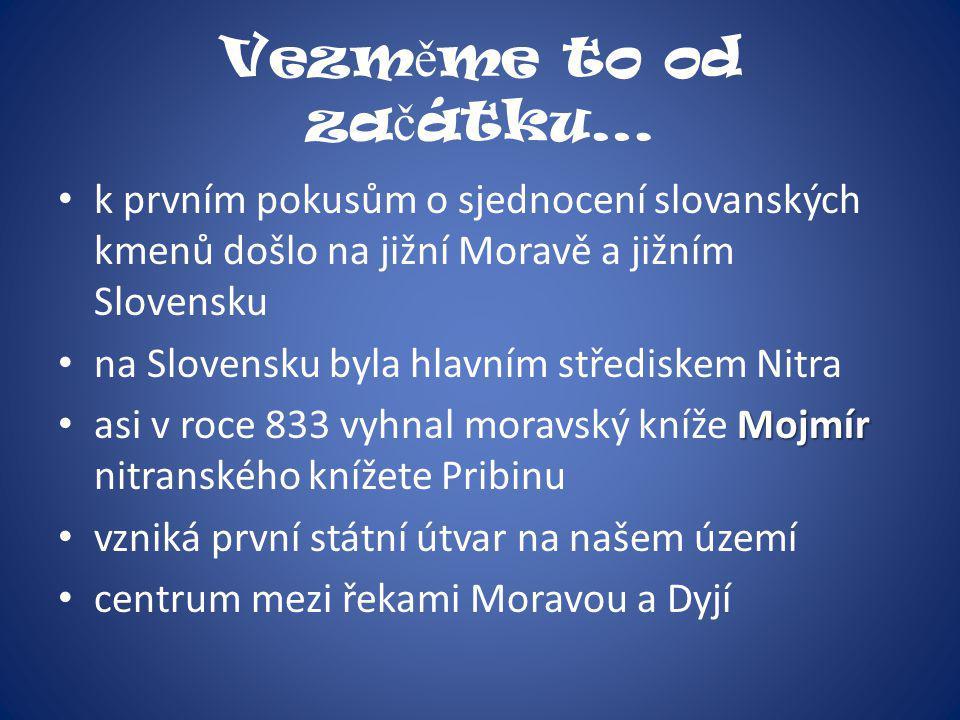 Vezm ě me to od za č átku… k prvním pokusům o sjednocení slovanských kmenů došlo na jižní Moravě a jižním Slovensku na Slovensku byla hlavním středisk