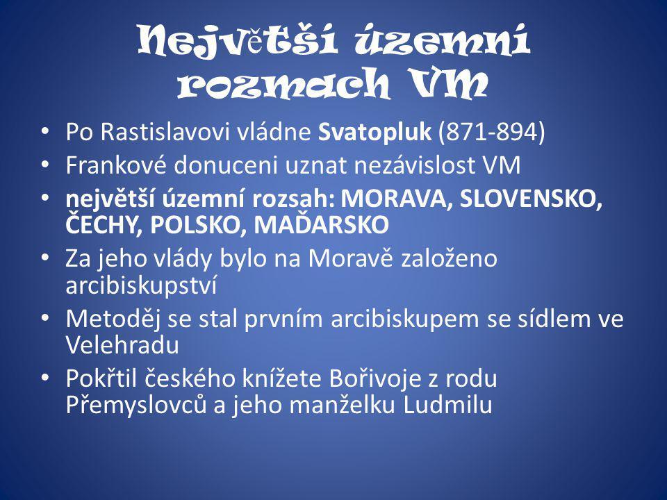 Nejv ě tší územní rozmach VM Po Rastislavovi vládne Svatopluk (871-894) Frankové donuceni uznat nezávislost VM největší územní rozsah: MORAVA, SLOVENS
