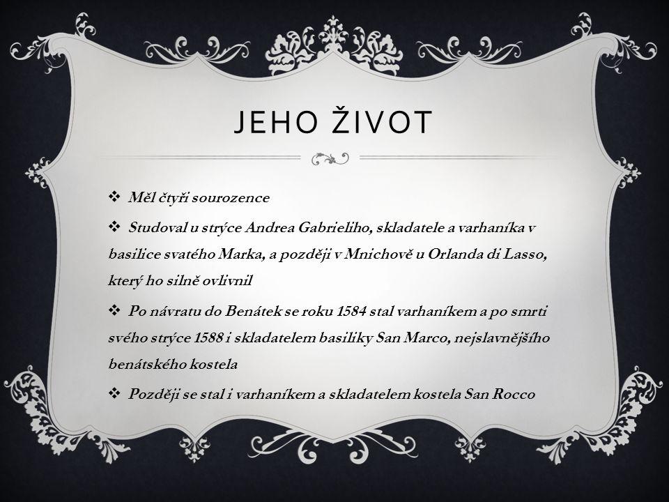 JEHO ŽIVOT  Měl čtyři sourozence  Studoval u strýce Andrea Gabrieliho, skladatele a varhaníka v basilice svatého Marka, a později v Mnichově u Orlan