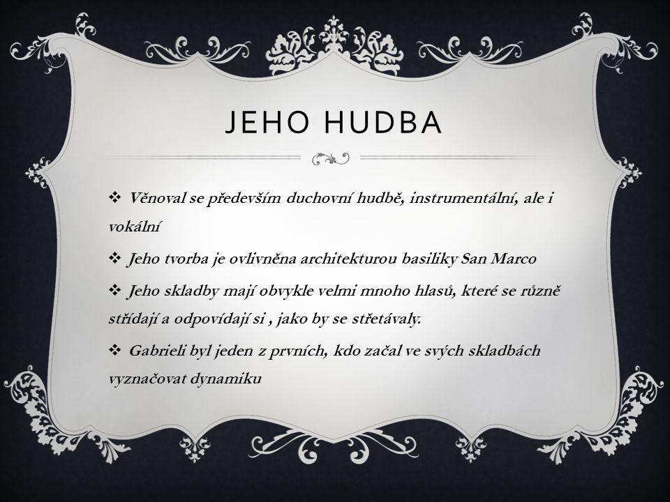 JEHO HUDBA  Věnoval se především duchovní hudbě, instrumentální, ale i vokální  Jeho tvorba je ovlivněna architekturou basiliky San Marco  Jeho skladby mají obvykle velmi mnoho hlasů, které se různě střídají a odpovídají si, jako by se střetávaly.