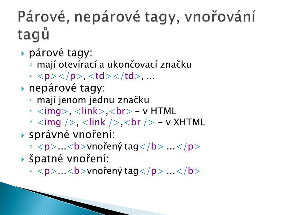  párové tagy: ◦ mají otevírací a ukončovací značku ◦,,...  nepárové tagy: ◦ mají jenom jednu značku ◦,, - v HTML ◦,, - v XHTML  správné vnoření: ◦.