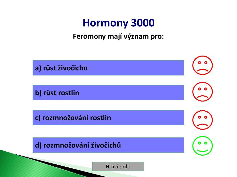 Hrací pole Hormony 3000 Feromony mají význam pro: a) růst živočichů b) růst rostlin c) rozmnožování rostlin d) rozmnožování živočichů