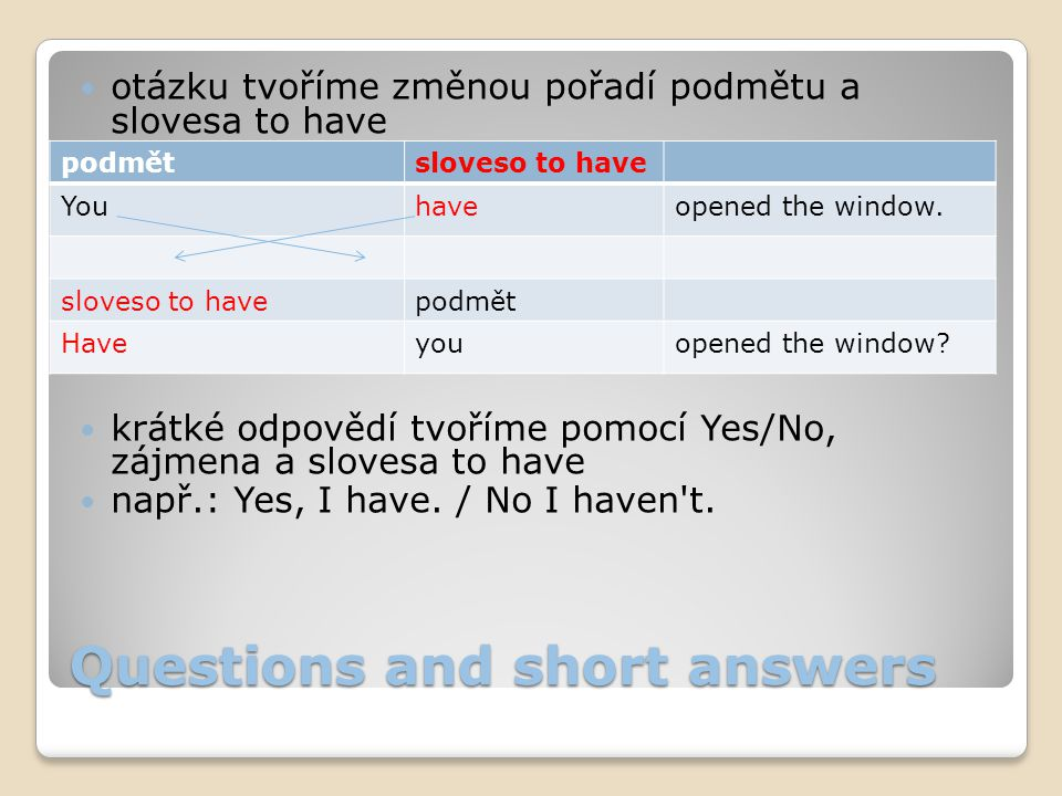 Questions and short answers otázku tvoříme změnou pořadí podmětu a slovesa to have krátké odpovědí tvoříme pomocí Yes/No, zájmena a slovesa to have např.: Yes, I have.