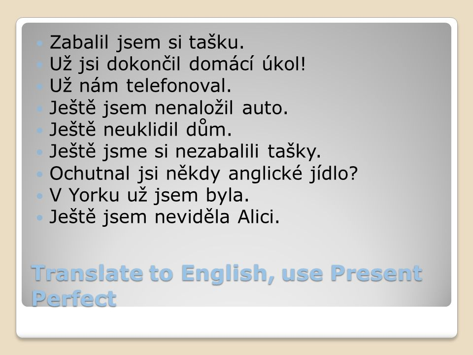Translate to English, use Present Perfect Zabalil jsem si tašku.