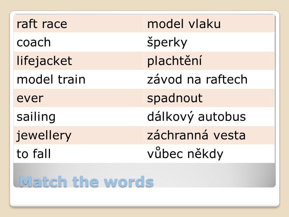 Match the words raft racemodel vlaku coachšperky lifejacketplachtění model trainzávod na raftech everspadnout sailingdálkový autobus jewelleryzáchranná vesta to fallvůbec někdy