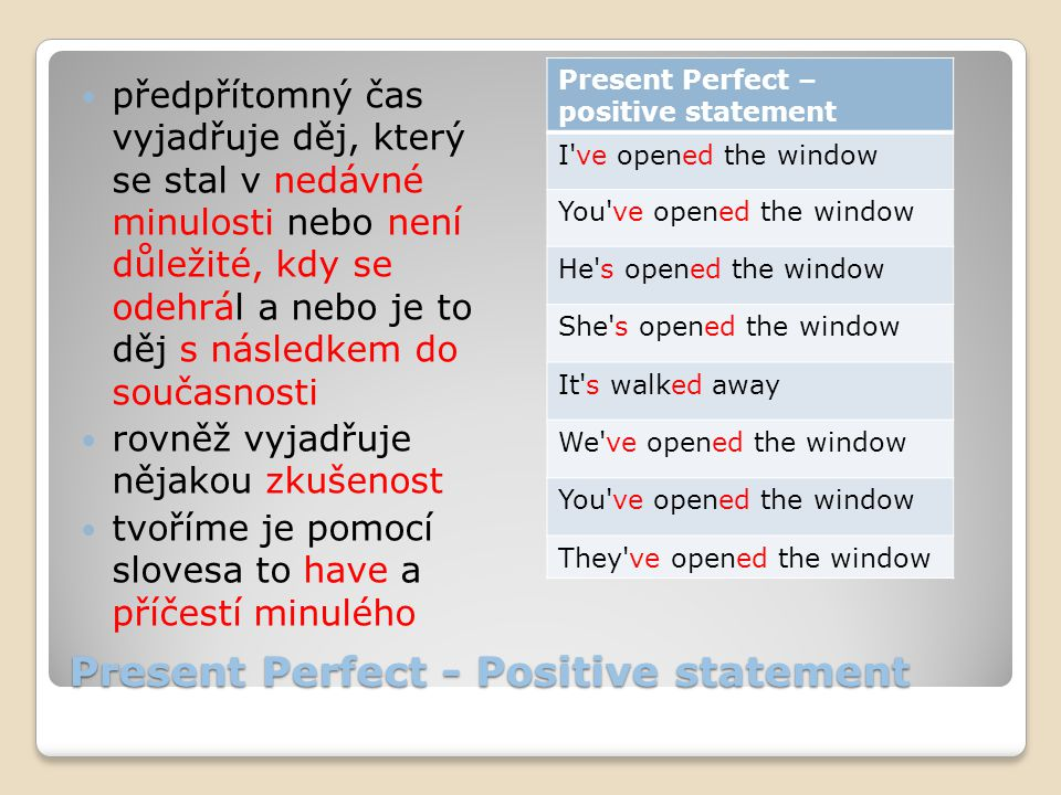 Present Perfect - Negative statement záporné věty tvoříme přídáním záporky not za pomocné sloveso to have Present Perfect – negative statement I haven t opened the window You haven t opened the window He hasn t opened the window She hasn t opened the window It hasn t walked away We haven t opened the window You haven t opened the window They haven t opened the window