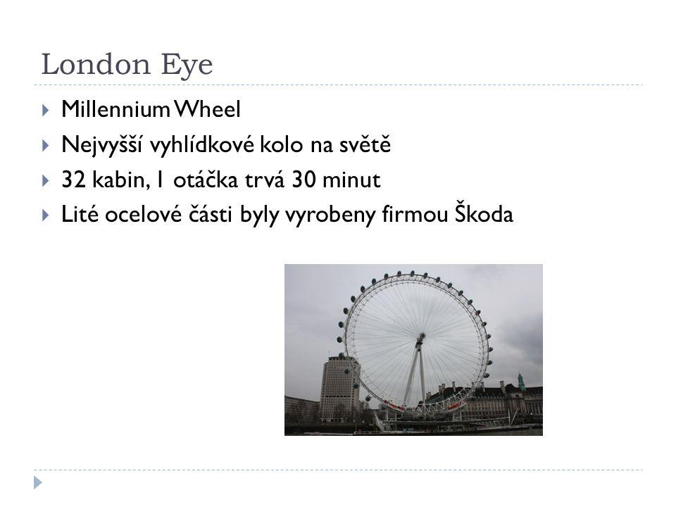London Eye  Millennium Wheel  Nejvyšší vyhlídkové kolo na světě  32 kabin, 1 otáčka trvá 30 minut  Lité ocelové části byly vyrobeny firmou Škoda
