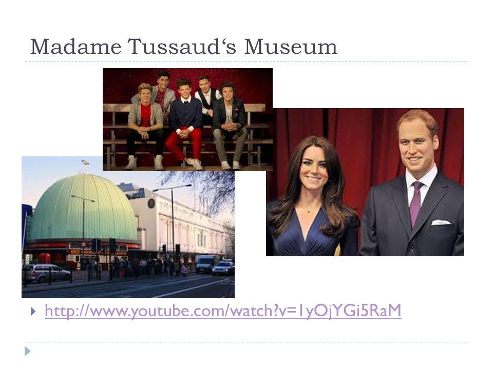 Madame Tussaud's Museum  http://www.youtube.com/watch?v=1yOjYGi5RaM http://www.youtube.com/watch?v=1yOjYGi5RaM