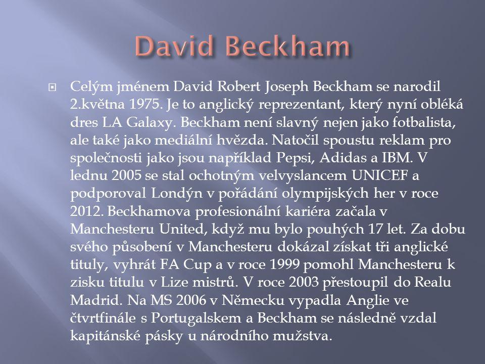  Celým jménem David Robert Joseph Beckham se narodil 2.května 1975. Je to anglický reprezentant, který nyní obléká dres LA Galaxy. Beckham není slavn
