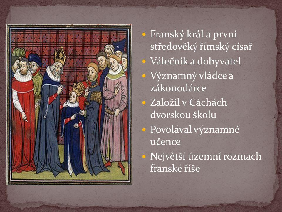 Franský král a první středověký římský císař Válečník a dobyvatel Významný vládce a zákonodárce Založil v Cáchách dvorskou školu Povolával významné uč