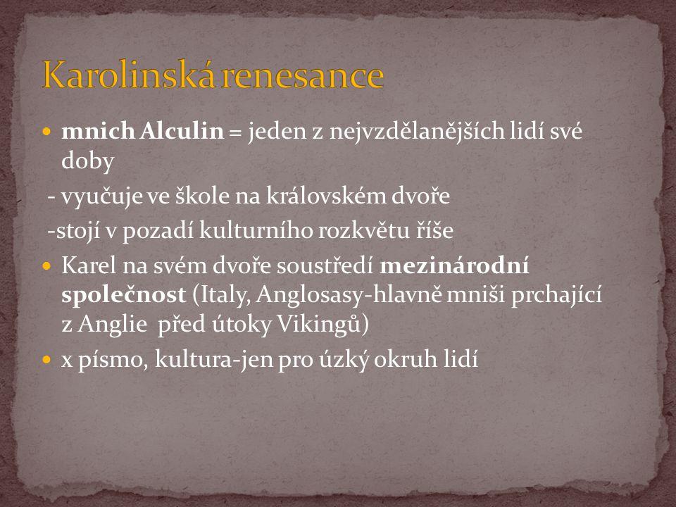 mnich Alculin = jeden z nejvzdělanějších lidí své doby - vyučuje ve škole na královském dvoře -stojí v pozadí kulturního rozkvětu říše Karel na svém d