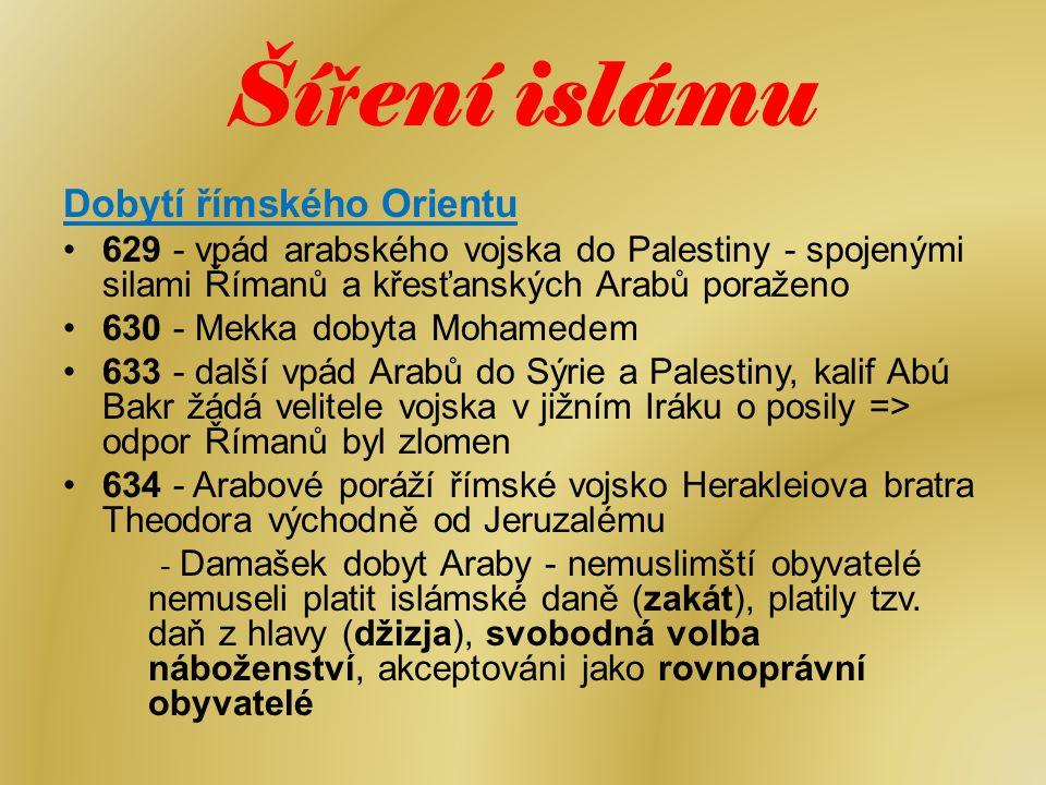 Ší ř ení islámu Dobytí římského Orientu 629 - vpád arabského vojska do Palestiny - spojenými silami Římanů a křesťanských Arabů poraženo 630 - Mekka d