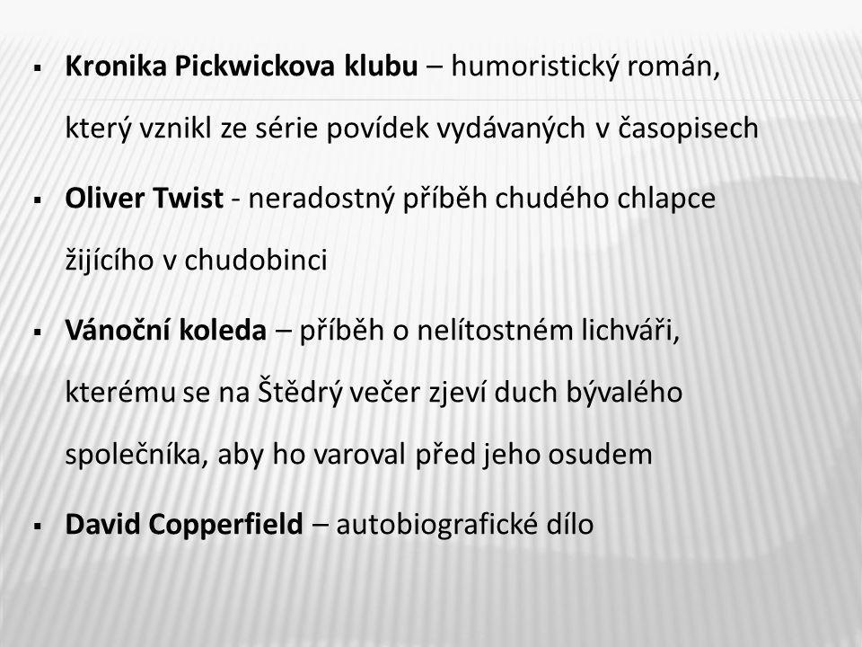  Kronika Pickwickova klubu – humoristický román, který vznikl ze série povídek vydávaných v časopisech  Oliver Twist - neradostný příběh chudého chlapce žijícího v chudobinci  Vánoční koleda – příběh o nelítostném lichváři, kterému se na Štědrý večer zjeví duch bývalého společníka, aby ho varoval před jeho osudem  David Copperfield – autobiografické dílo
