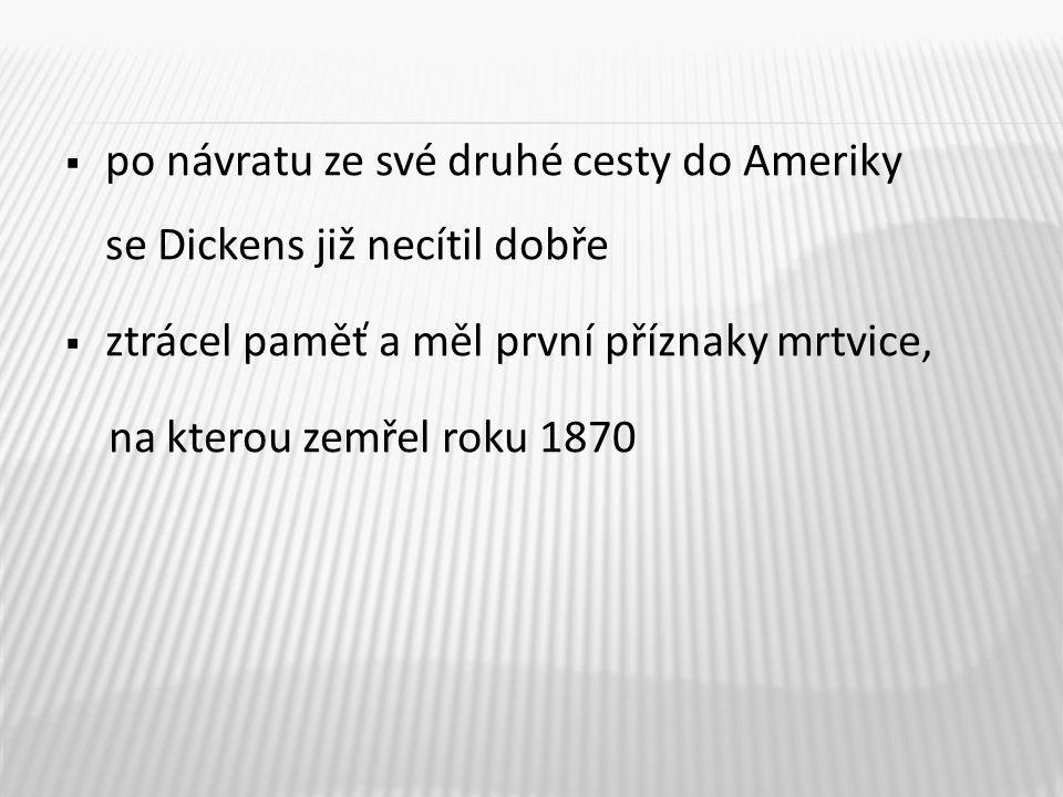  po návratu ze své druhé cesty do Ameriky se Dickens již necítil dobře  ztrácel paměť a měl první příznaky mrtvice, na kterou zemřel roku 1870