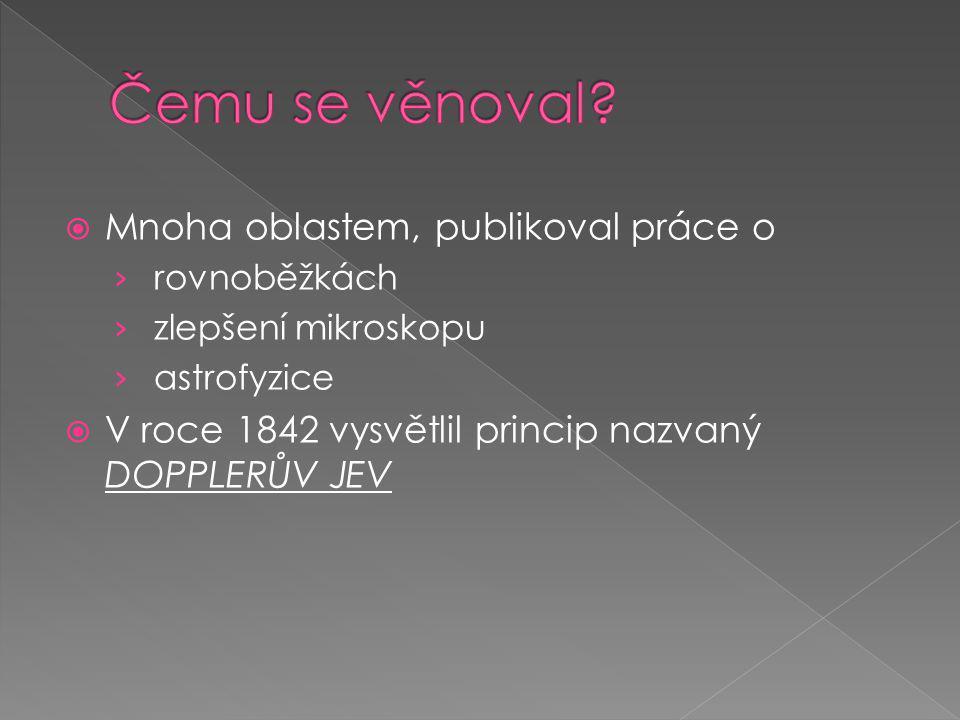  Mnoha oblastem, publikoval práce o › rovnoběžkách › zlepšení mikroskopu › astrofyzice  V roce 1842 vysvětlil princip nazvaný DOPPLERŮV JEV
