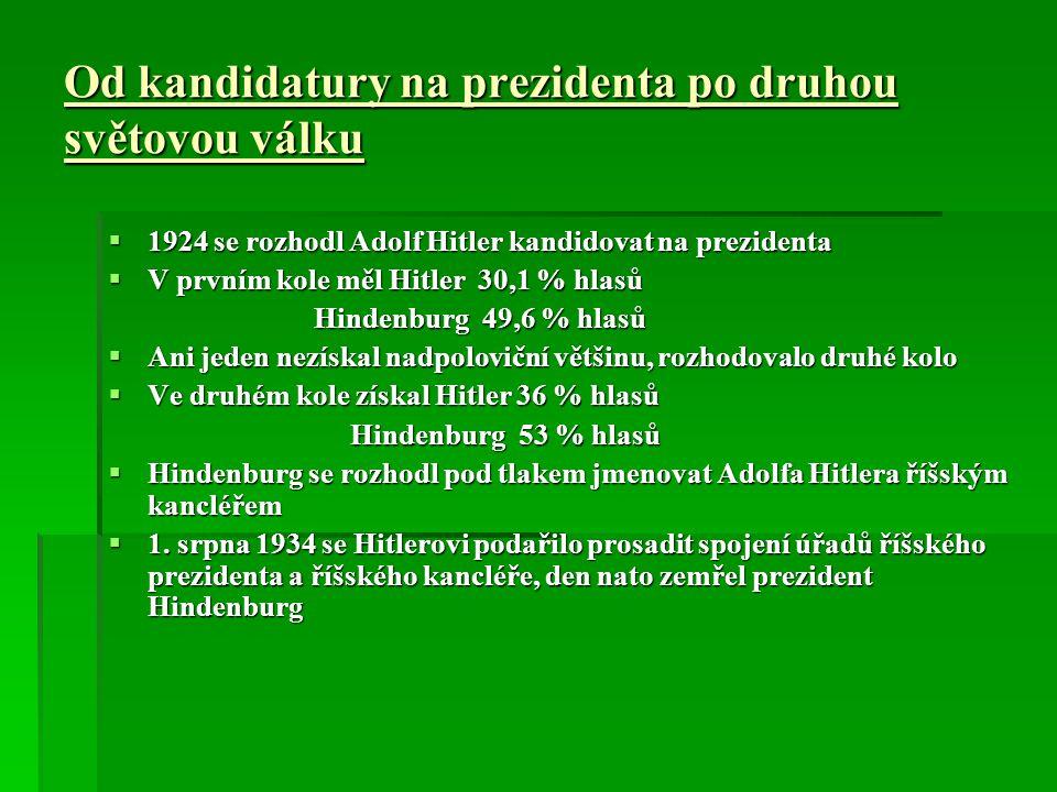 Od kandidatury na prezidenta po druhou světovou válku  1924 se rozhodl Adolf Hitler kandidovat na prezidenta  V prvním kole měl Hitler 30,1 % hlasů Hindenburg 49,6 % hlasů Hindenburg 49,6 % hlasů  Ani jeden nezískal nadpoloviční většinu, rozhodovalo druhé kolo  Ve druhém kole získal Hitler 36 % hlasů Hindenburg 53 % hlasů Hindenburg 53 % hlasů  Hindenburg se rozhodl pod tlakem jmenovat Adolfa Hitlera říšským kancléřem  1.