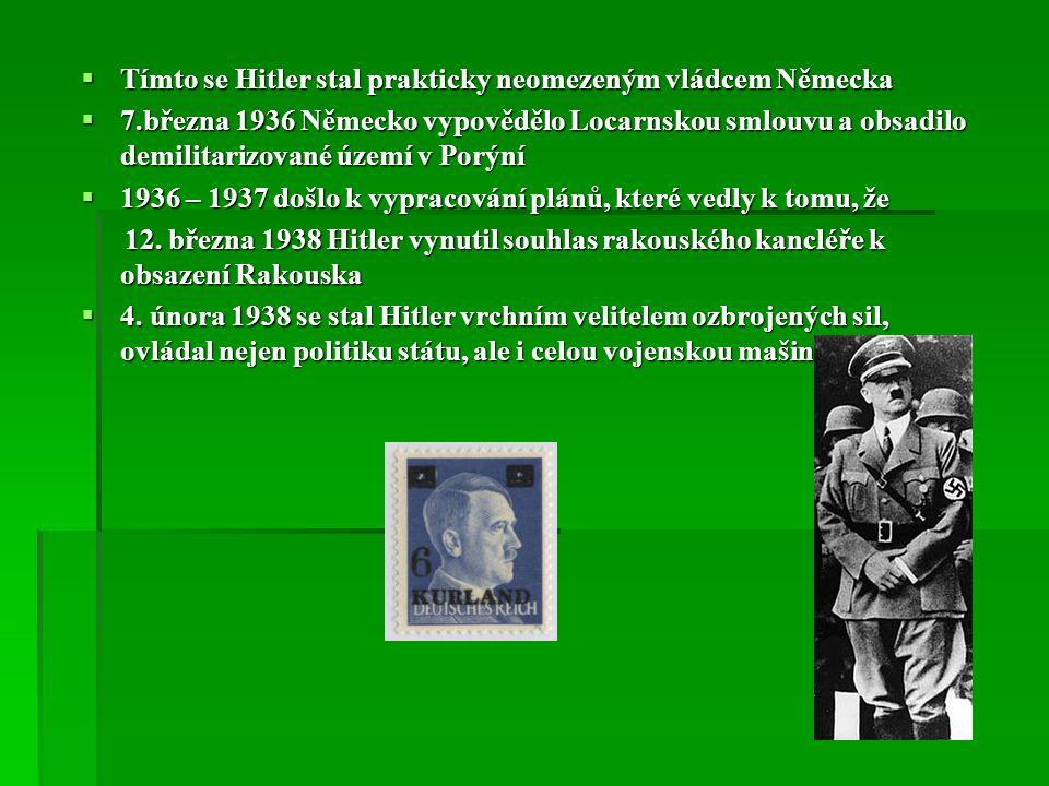 Tímto se Hitler stal prakticky neomezeným vládcem Německa  7.března 1936 Německo vypovědělo Locarnskou smlouvu a obsadilo demilitarizované území v Porýní  1936 – 1937 došlo k vypracování plánů, které vedly k tomu, že 12.