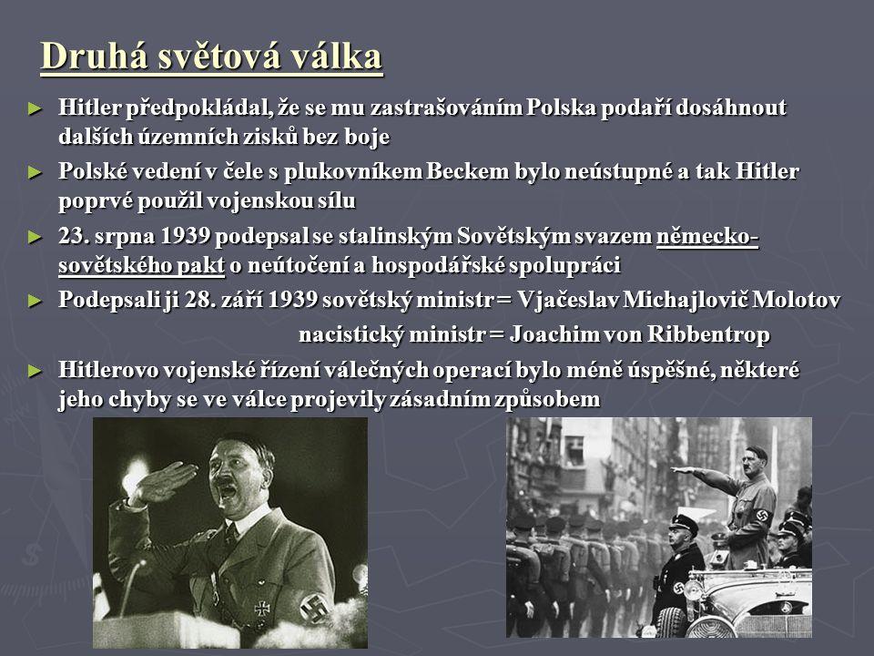 Druhá světová válka ► Hitler předpokládal, že se mu zastrašováním Polska podaří dosáhnout dalších územních zisků bez boje ► Polské vedení v čele s plukovníkem Beckem bylo neústupné a tak Hitler poprvé použil vojenskou sílu ► 23.