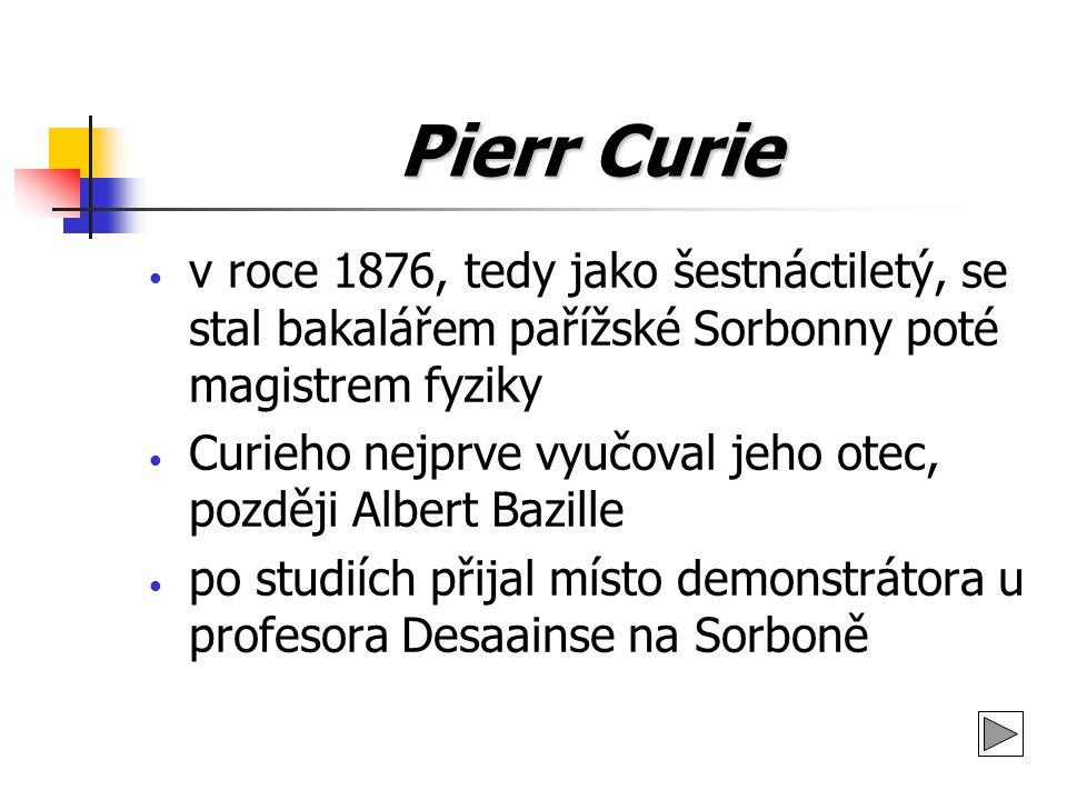 Pierr Curie První významné objevy učinil se svým starším bratrem Jacquesem při zkoumání krystalů roku 1880 první velký objev - piezoelektřina jako důsledek působení tlaku na krystal, i děj opačný Pracoval s látkami při teplotách až 1 400 °C