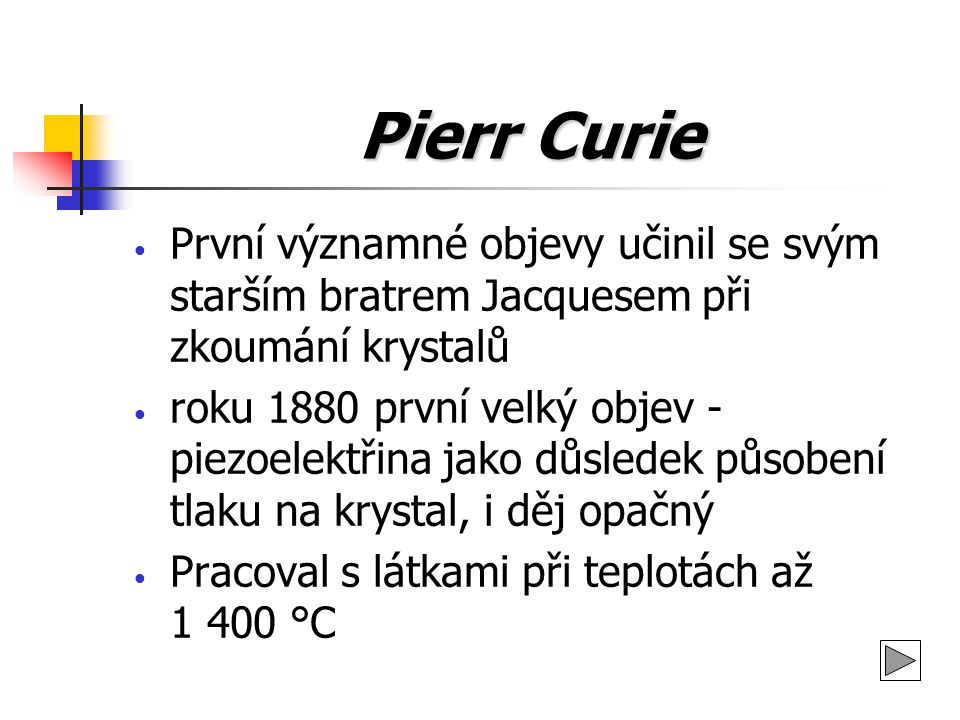 Pierr Curie První významné objevy učinil se svým starším bratrem Jacquesem při zkoumání krystalů roku 1880 první velký objev - piezoelektřina jako důs