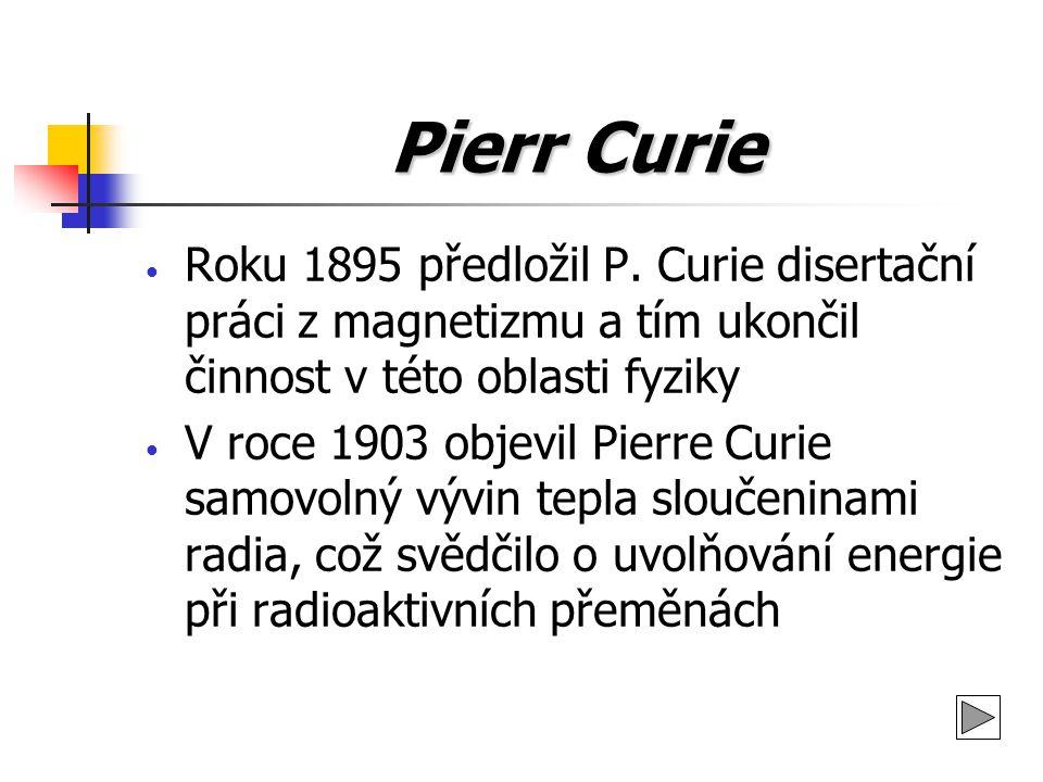Pierr Curie Roku 1895 předložil P. Curie disertační práci z magnetizmu a tím ukončil činnost v této oblasti fyziky V roce 1903 objevil Pierre Curie sa