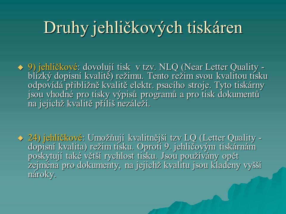 Druhy jehličkových tiskáren  9) jehličkové: dovolují tisk v tzv. NLQ (Near Letter Quality - blízký dopisní kvalitě) režimu. Tento režim svou kvalitou