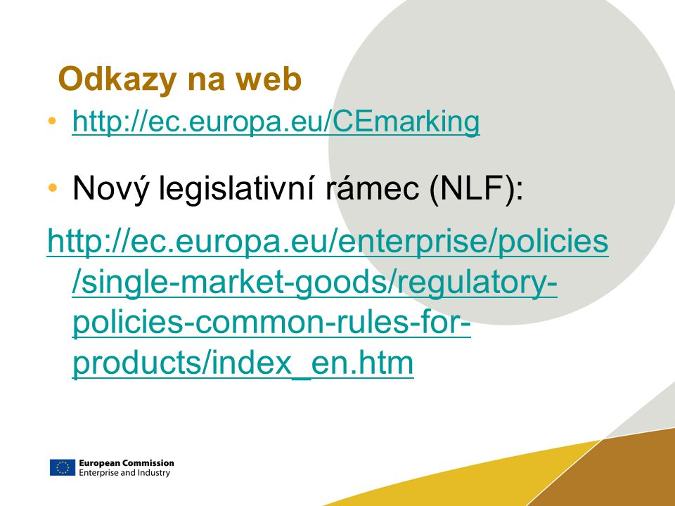 Odkazy na web http://ec.europa.eu/CEmarking Nový legislativní rámec (NLF): http://ec.europa.eu/enterprise/policies /single-market-goods/regulatory- policies-common-rules-for- products/index_en.htm