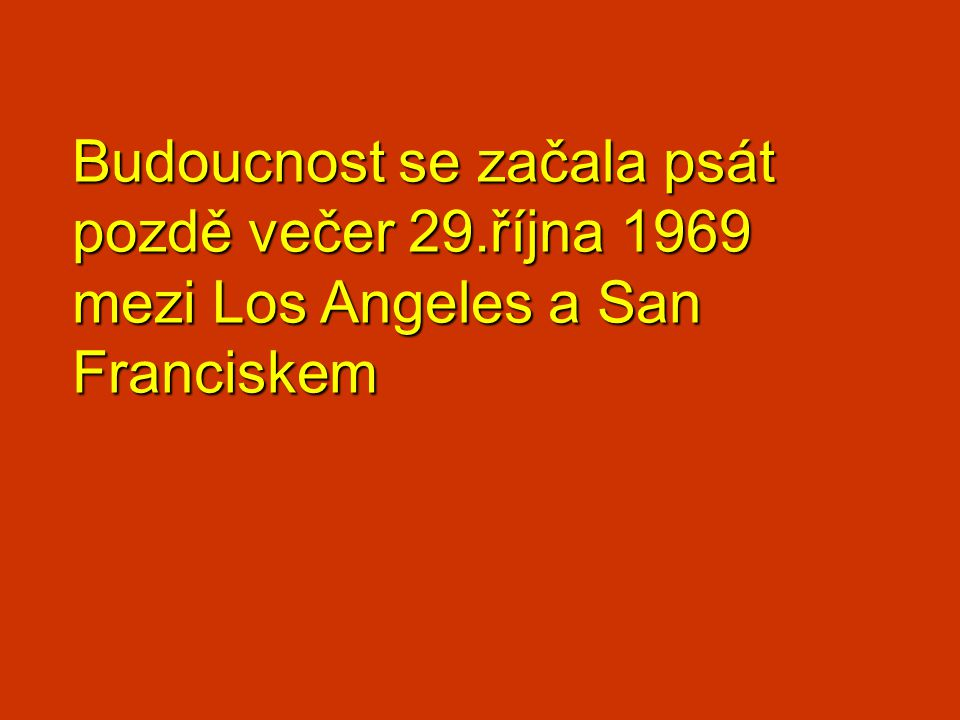 Budoucnost se začala psát pozdě večer 29.října 1969 mezi Los Angeles a San Franciskem