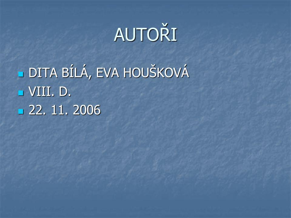AUTOŘI DITA BÍLÁ, EVA HOUŠKOVÁ DITA BÍLÁ, EVA HOUŠKOVÁ VIII. D. VIII. D. 22. 11. 2006 22. 11. 2006