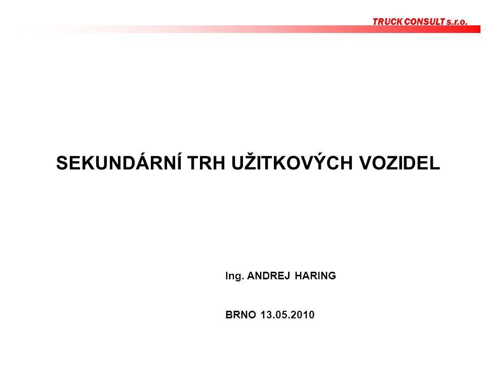 SEKUNDÁRNÍ TRH UŽITKOVÝCH VOZIDEL TRUCK CONSULT s.r.o. Ing. ANDREJ HARING BRNO 13.05.2010