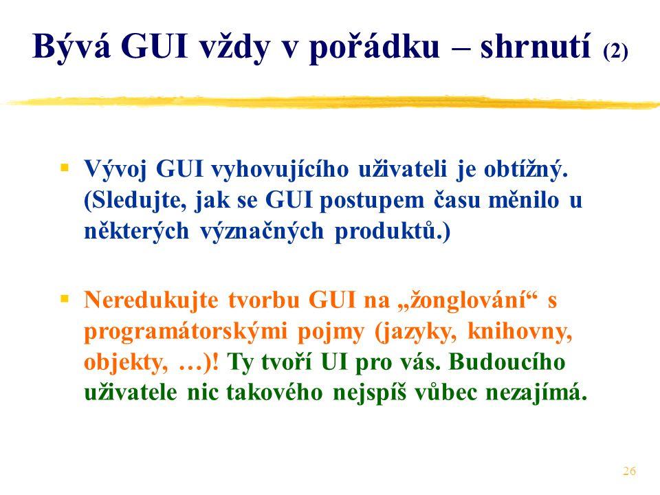 26 Bývá GUI vždy v pořádku – shrnutí (2)  Vývoj GUI vyhovujícího uživateli je obtížný.