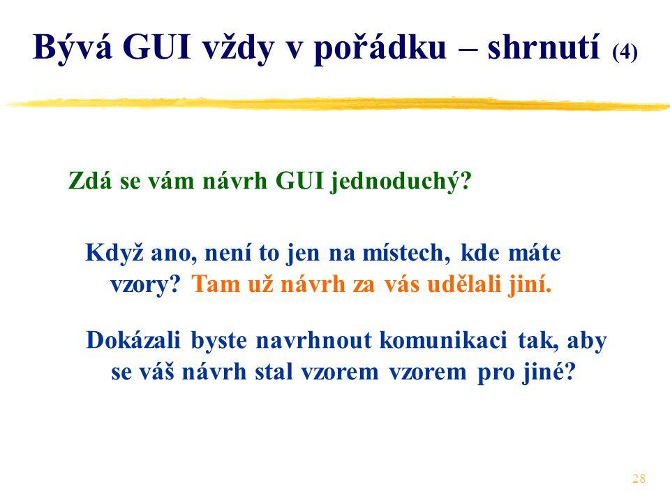 28 Bývá GUI vždy v pořádku – shrnutí (4) Zdá se vám návrh GUI jednoduchý.