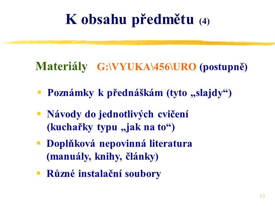 """33 K obsahu předmětu (4) Materiály  Poznámky k přednáškám (tyto """"slajdy )  Návody do jednotlivých cvičení (kuchařky typu """"jak na to )  Doplňková nepovinná literatura (manuály, knihy, články)  Různé instalační soubory G:\VYUKA\456\URO (postupně)"""