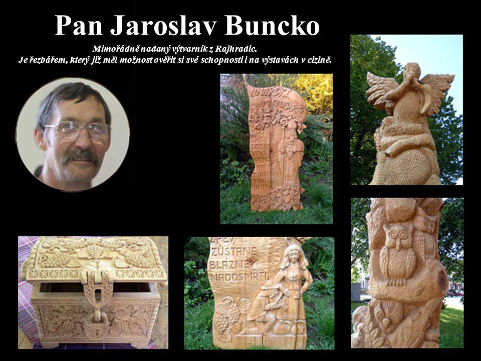 Pan Jaroslav Buncko Mimořádně nadaný výtvarník z Rajhradic. Je řezbářem, který již měl možnost ověřit si své schopnosti i na výstavách v cizině.