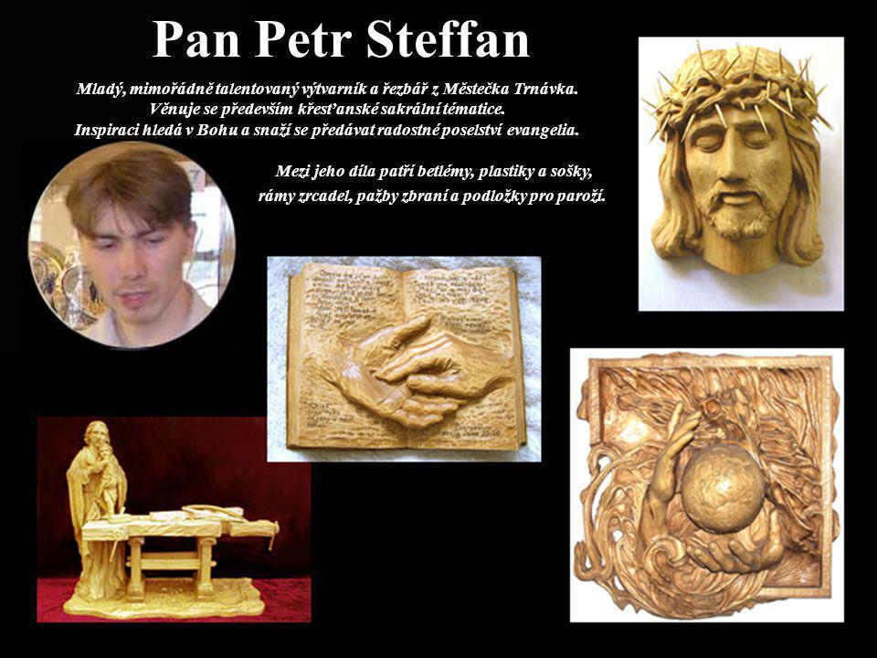Pan Petr Steffan Mladý, mimořádně talentovaný výtvarník a řezbář z Městečka Trnávka. Věnuje se především křesťanské sakrální tématice. Inspiraci hledá