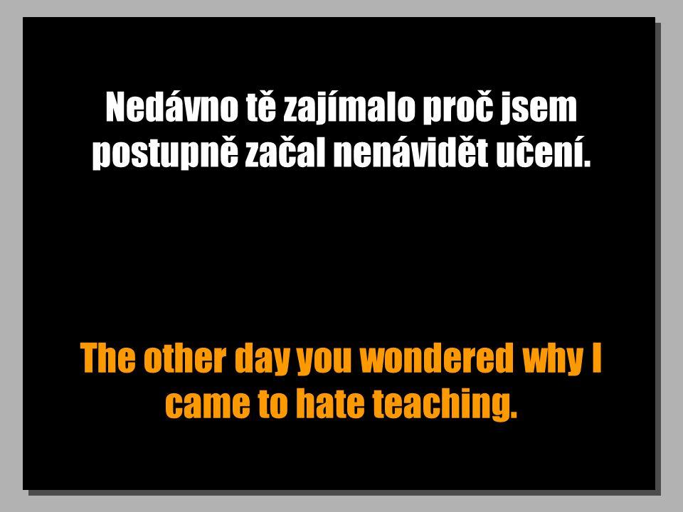Nedávno tě zajímalo proč jsem postupně začal nenávidět učení. The other day you wondered why I came to hate teaching.
