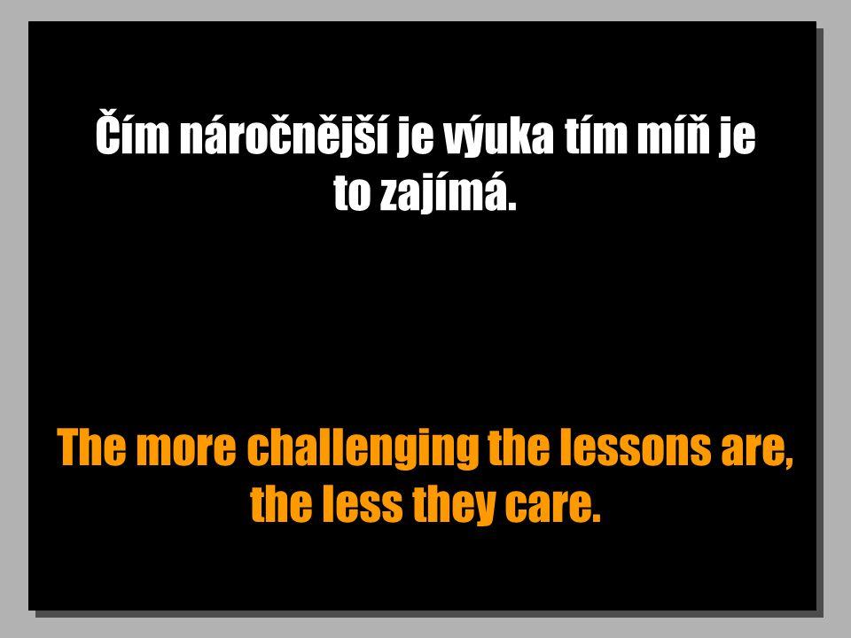 Čím náročnější je výuka tím míň je to zajímá. The more challenging the lessons are, the less they care.
