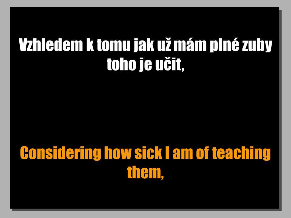 Vzhledem k tomu jak už mám plné zuby toho je učit, Considering how sick I am of teaching them,