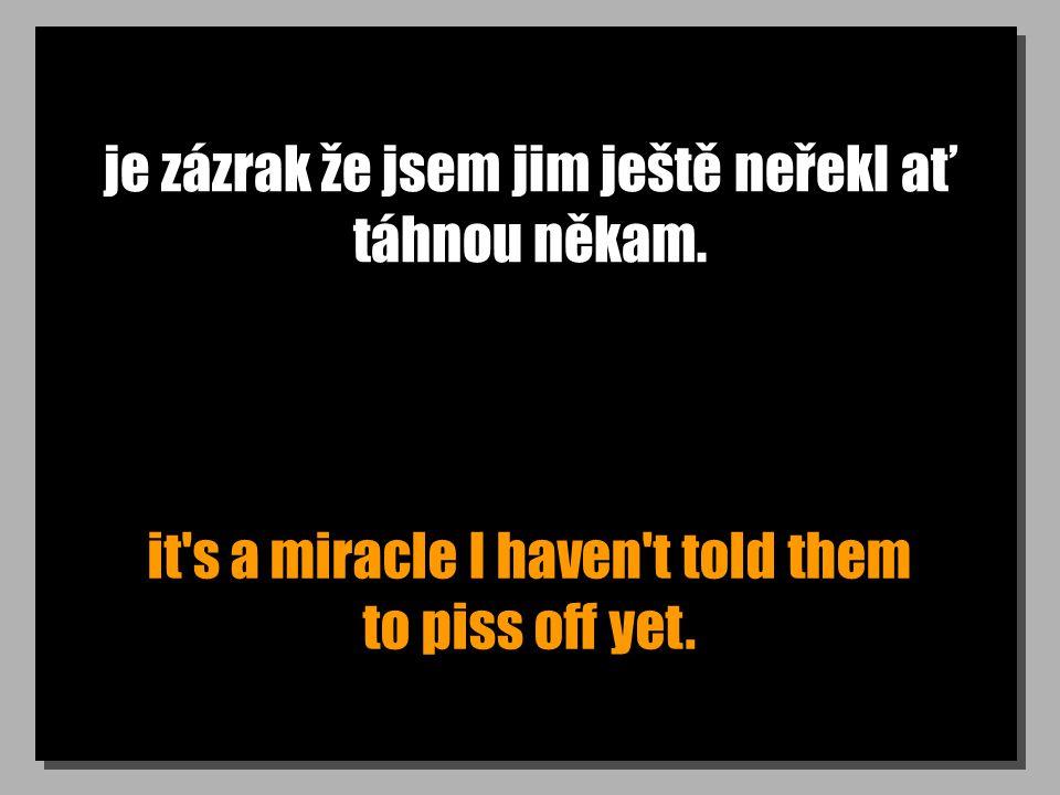 je zázrak že jsem jim ještě neřekl ať táhnou někam. it's a miracle I haven't told them to piss off yet.