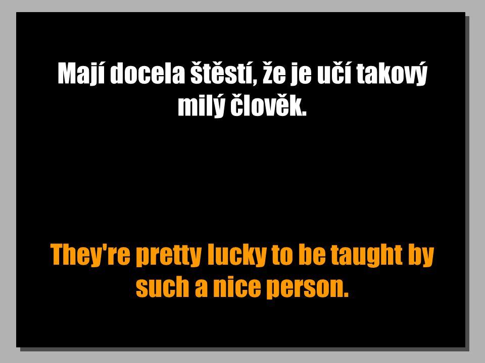 Mají docela štěstí, že je učí takový milý člověk. They're pretty lucky to be taught by such a nice person.