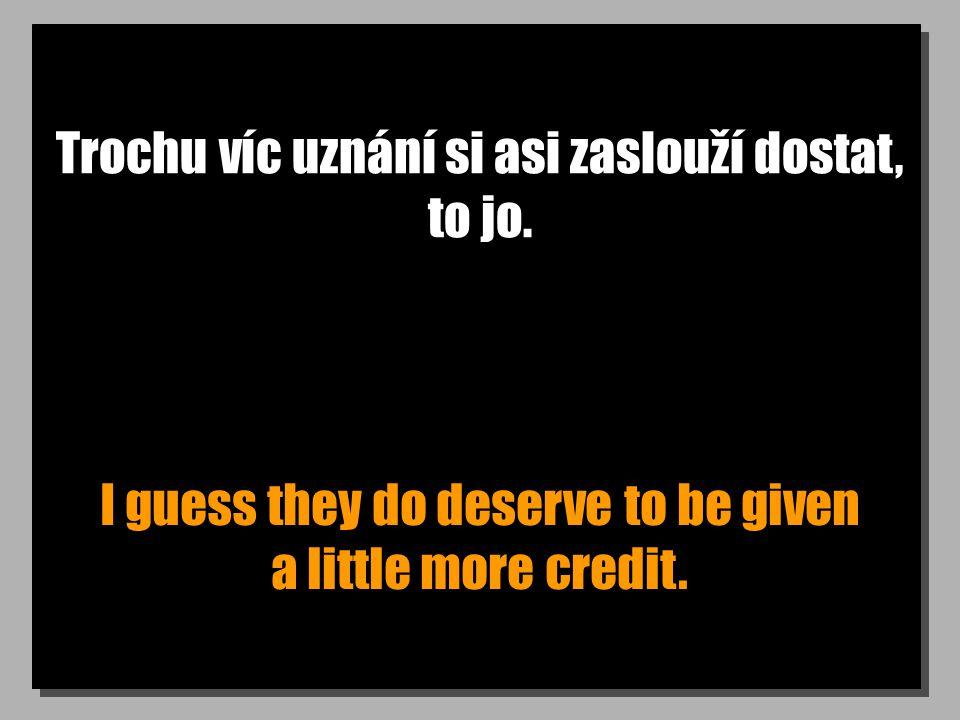 Trochu víc uznání si asi zaslouží dostat, to jo. I guess they do deserve to be given a little more credit.