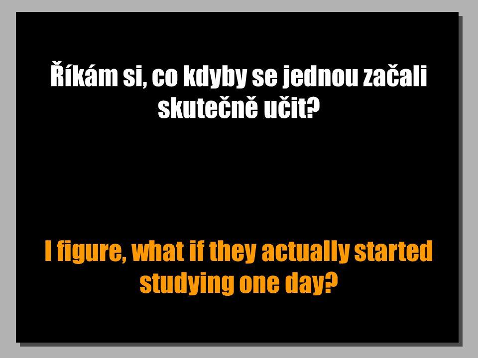 Říkám si, co kdyby se jednou začali skutečně učit? I figure, what if they actually started studying one day?