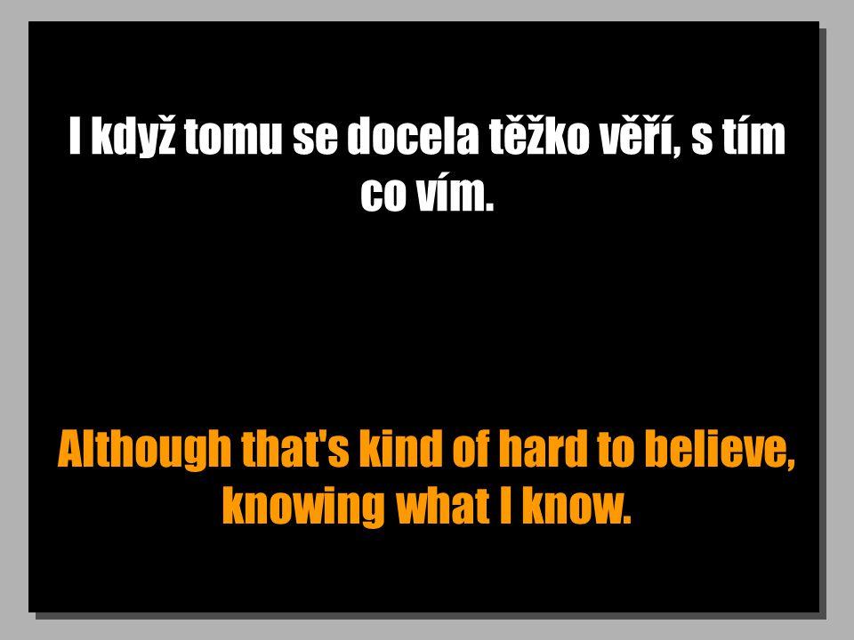 I když tomu se docela těžko věří, s tím co vím. Although that's kind of hard to believe, knowing what I know.
