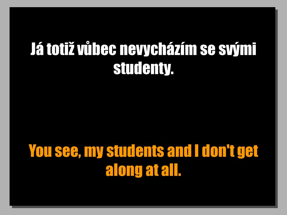 Já totiž vůbec nevycházím se svými studenty. You see, my students and I don't get along at all.