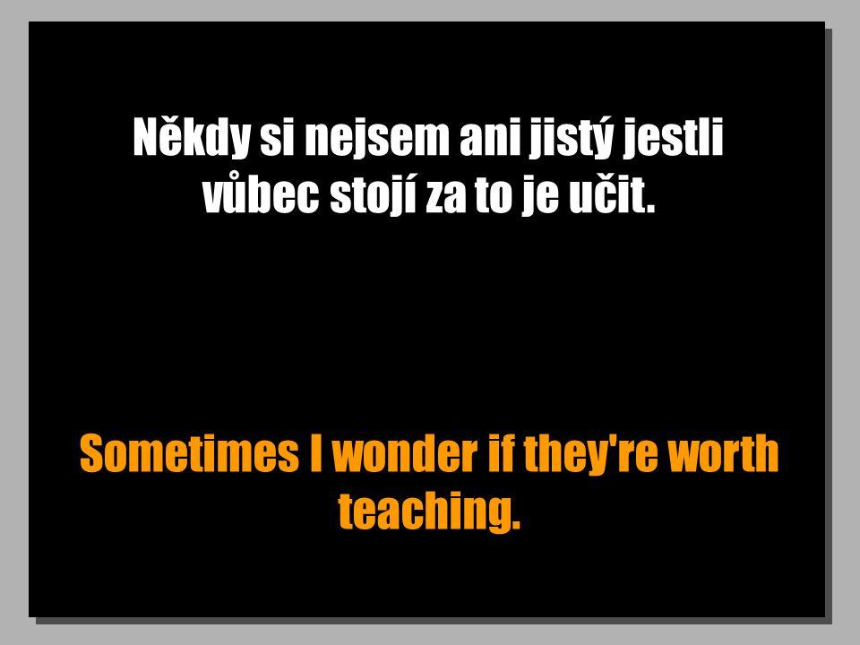 Někdy si nejsem ani jistý jestli vůbec stojí za to je učit. Sometimes I wonder if they're worth teaching.