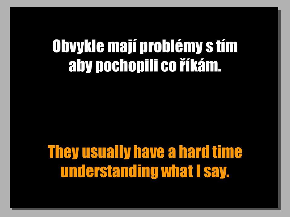 Obvykle mají problémy s tím aby pochopili co říkám. They usually have a hard time understanding what I say.