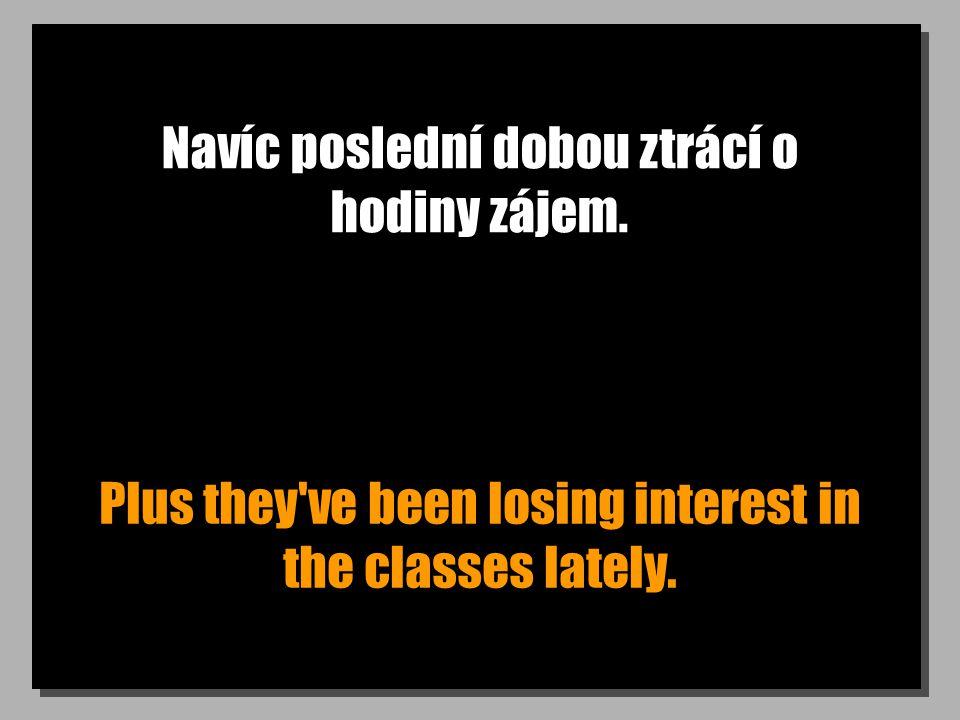 Navíc poslední dobou ztrácí o hodiny zájem. Plus they've been losing interest in the classes lately.